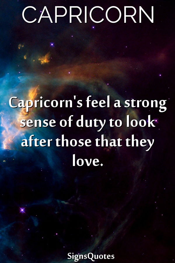 Capricorn's feel a strong sense of duty to look after those that they love.