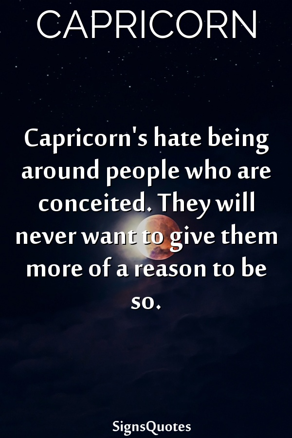Capricorn's hate being around people who are conceited. They will never want to give them more of a reason to be so.