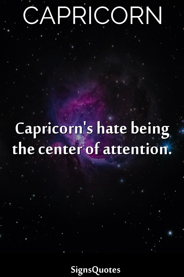 Capricorn's hate being the center of attention.