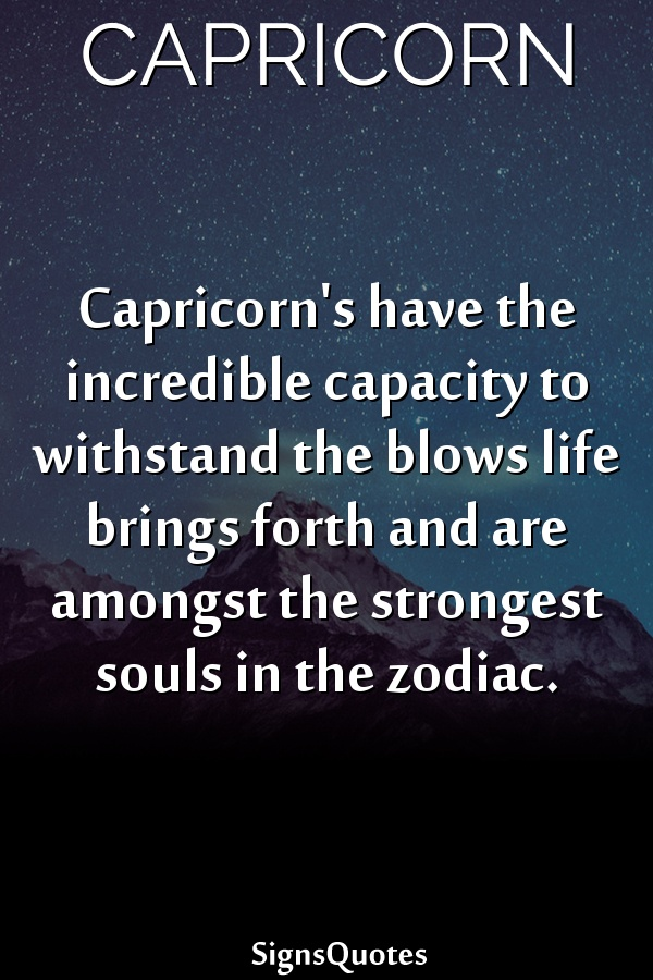 Capricorn's have the incredible capacity to withstand the blows life brings forth and are amongst the strongest souls in the zodiac.