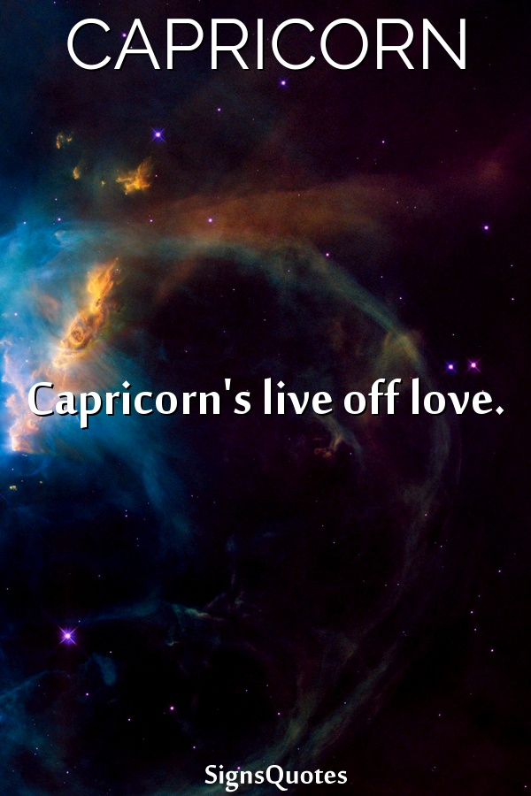 Capricorn's live off love.