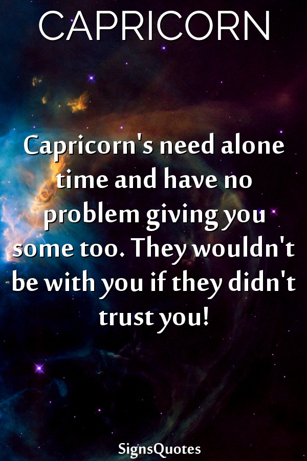Capricorn's need alone time and have no problem giving you some too. They wouldn't be with you if they didn't trust you!