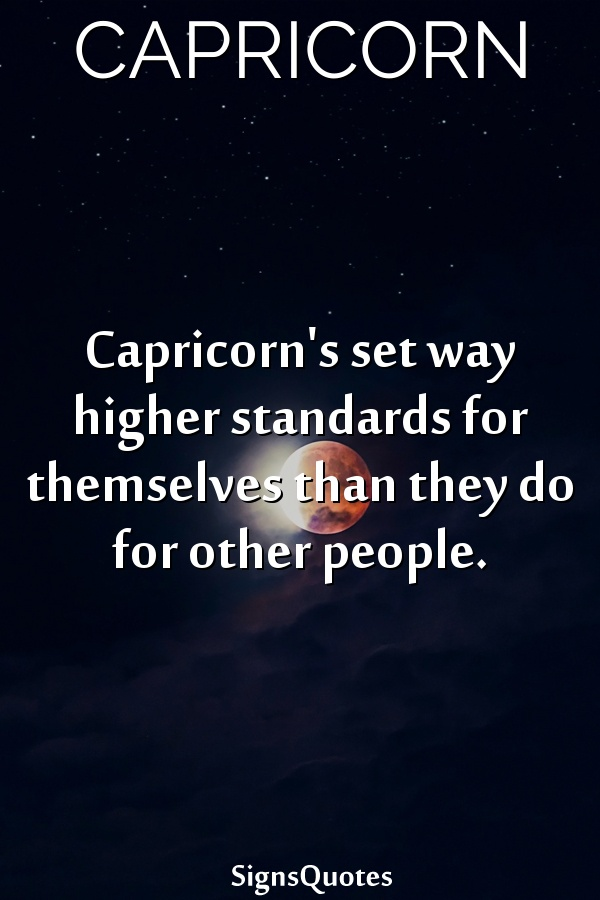 Capricorn's set way higher standards for themselves than they do for other people.