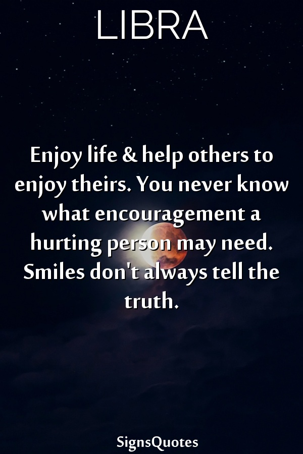 Enjoy life & help others to enjoy theirs. You never know what encouragement a hurting person may need. Smiles don't always tell the truth.