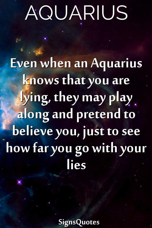 Even when an  Aquarius knows that you are lying, they may play along and pretend to believe you, just to see how far you go with your lies