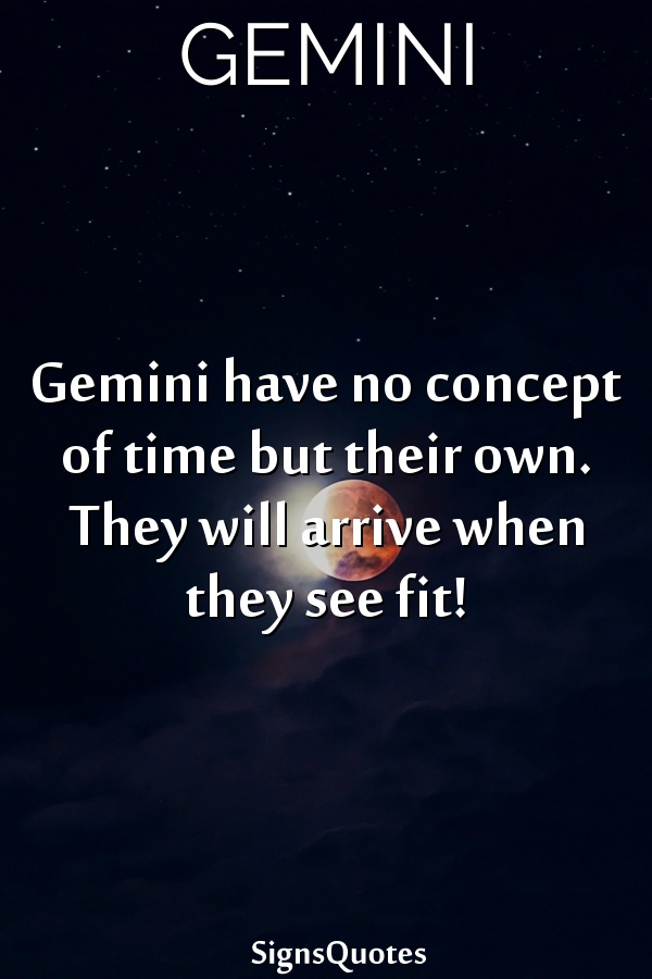 Gemini have no concept of time but their own. They will arrive when they see fit!