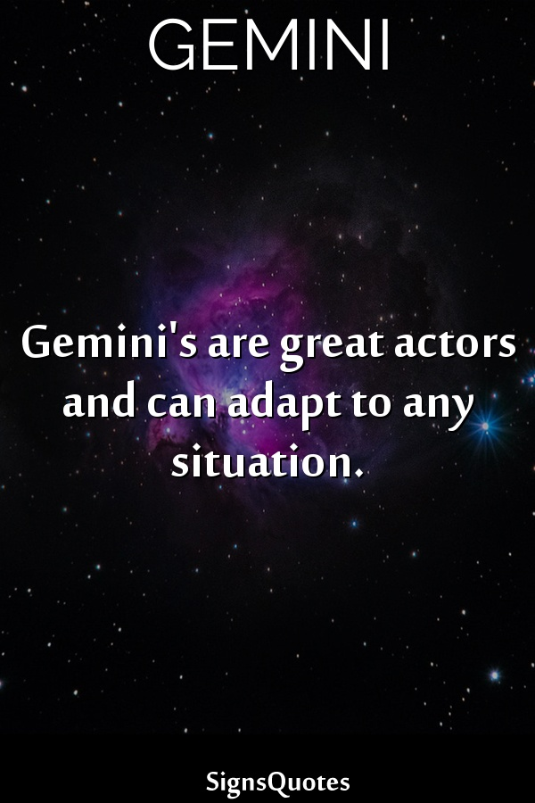 Gemini's are great actors and can adapt to any situation.