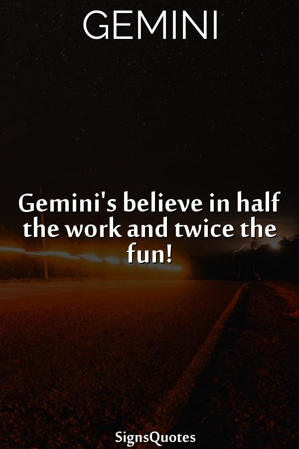 Gemini's believe in half the work and twice the fun!