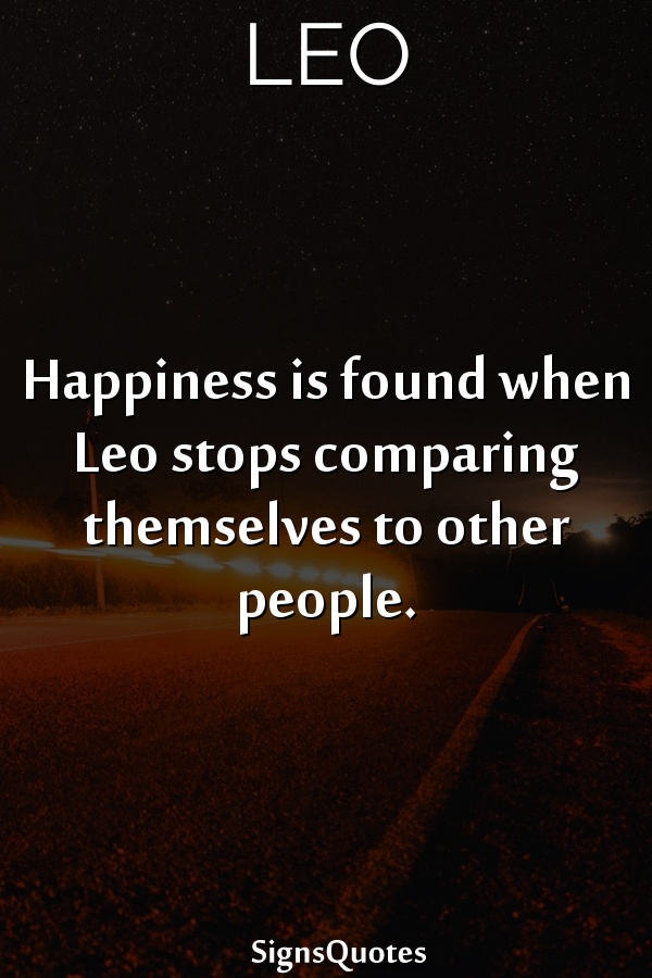 Happiness is found when  Leo stops comparing themselves to other people.
