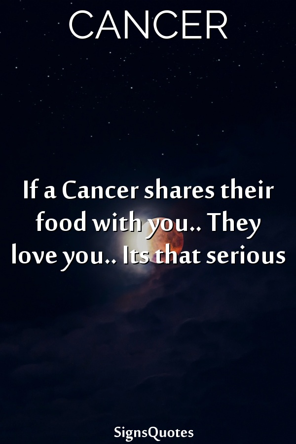 If a  Cancer shares their food with you.. They love you.. Its that serious