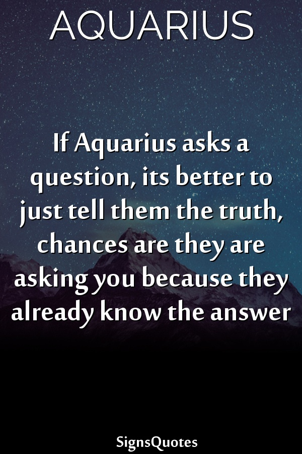 If  Aquarius asks a question, its better to just tell them the truth, chances are they are asking you because they already know the answer
