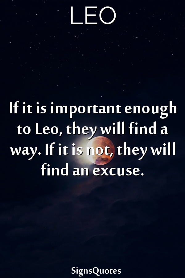 If it is important enough to  Leo, they will find a way. If it is not, they will find an excuse.