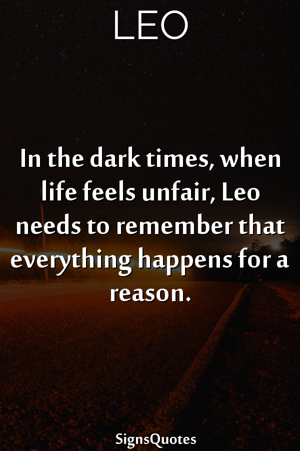 In the dark times, when life feels unfair,  Leo needs to remember that everything happens for a reason.
