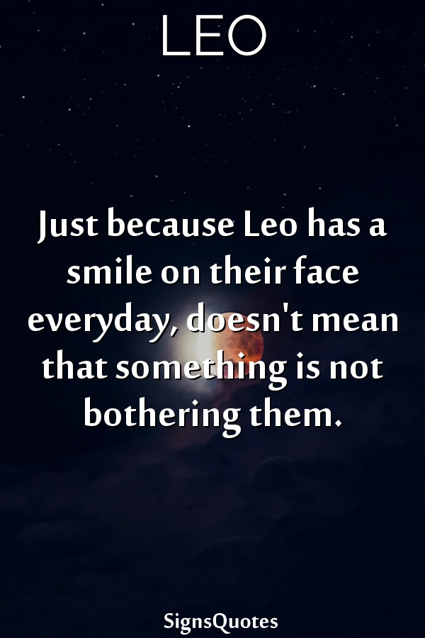 Just because  Leo has a smile on their face everyday, doesn't mean that something is not bothering them.