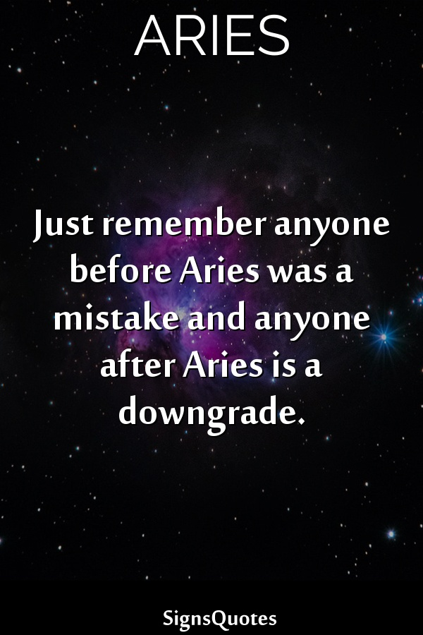 Just remember anyone before  Aries was a mistake and anyone after  Aries is a downgrade.