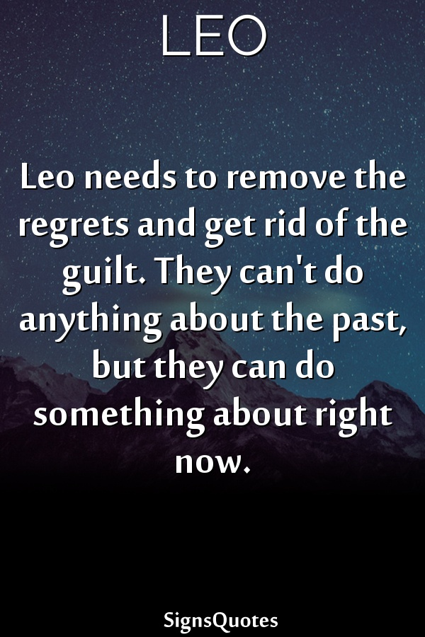 Leo needs to remove the regrets and get rid of the guilt. They can't do anything about the past, but they can do something about right now.