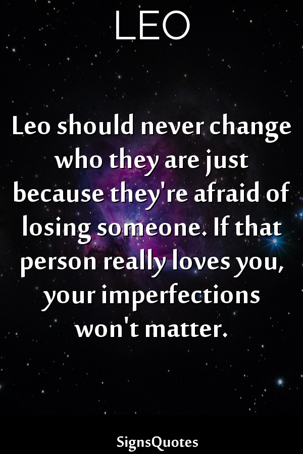 Leo should never change who they are just because they're afraid of losing someone. If that person really loves you, your imperfections won't matter.