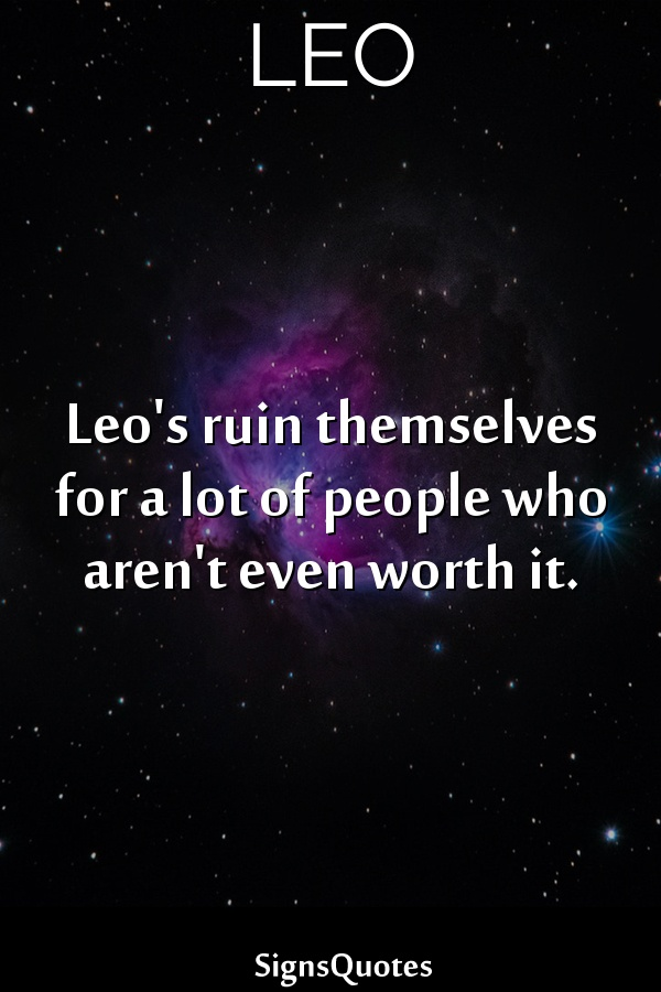 Leo's ruin themselves for a lot of people who aren't even worth it.
