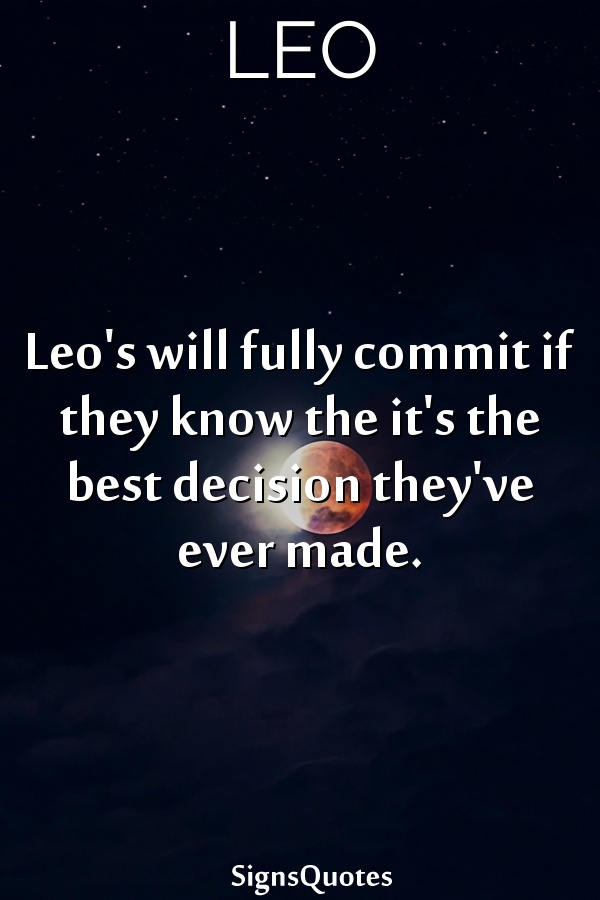 Leo's will fully commit if they know the it's the best decision they've ever made.