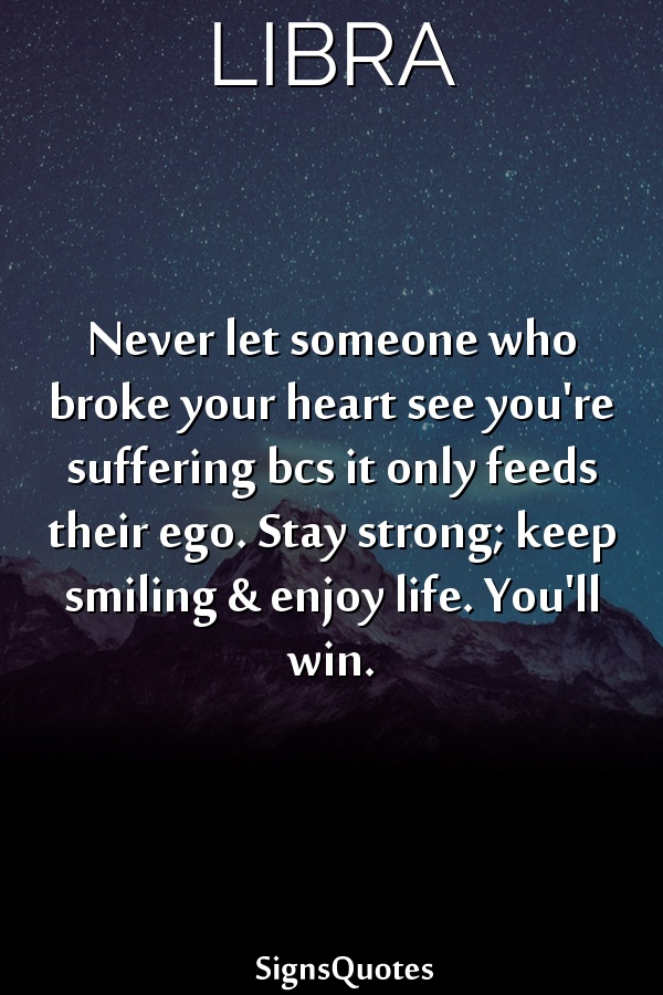 Never let someone who broke your heart see you're suffering bcs it only feeds their ego. Stay strong; keep smiling & enjoy life. You'll win.