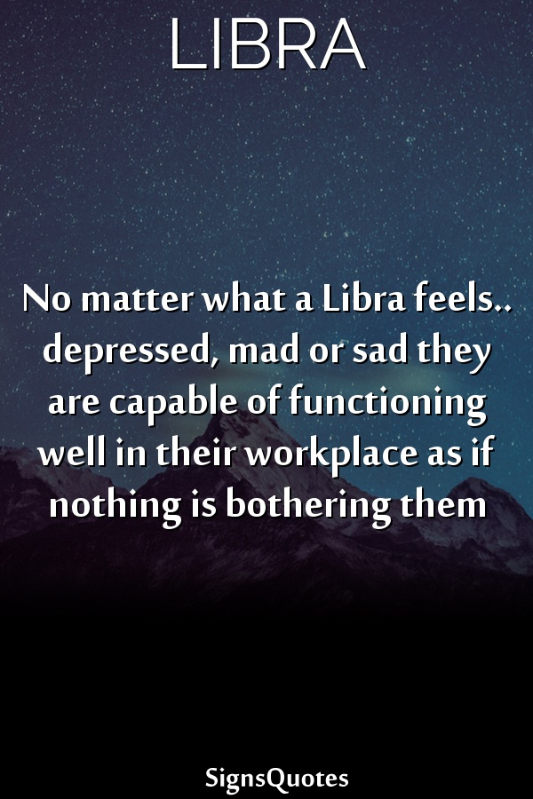 No matter what a Libra feels.. depressed, mad or sad they are capable of functioning well in their workplace as if nothing is bothering them