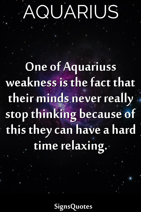 One of  Aquariuss weakness is the fact that their minds never really stop thinking because of this they can have a hard time relaxing.