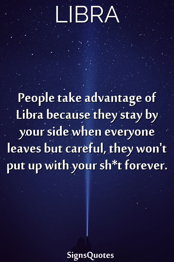 People take advantage of  Libra because they stay by your side when everyone leaves but careful, they won't put up with your sh*t forever.