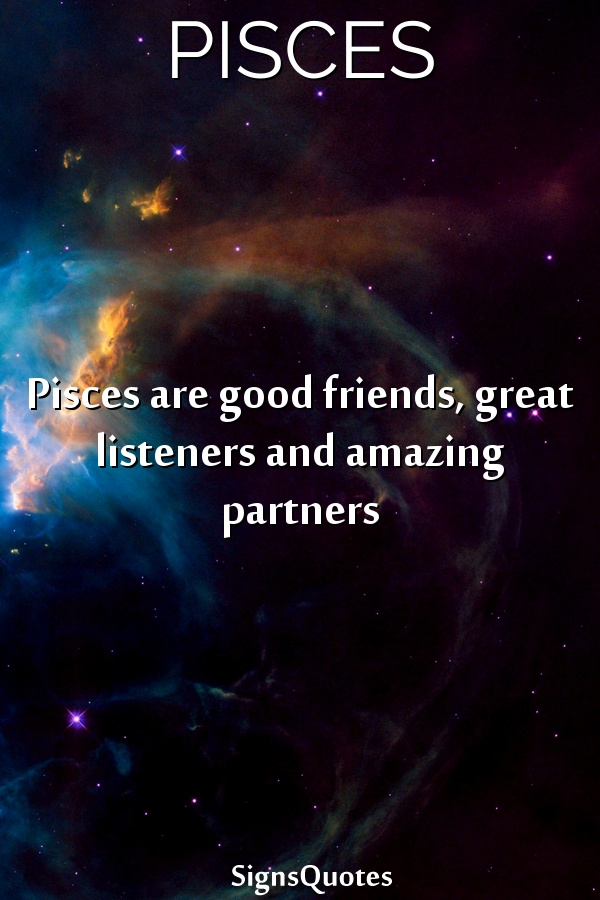 Pisces  are good friends, great listeners and amazing partners