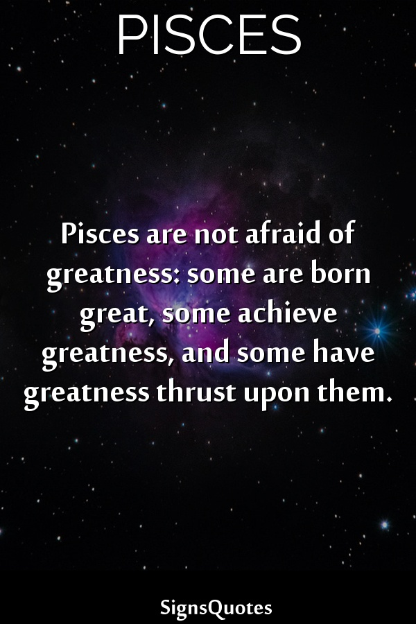 Pisces are not afraid of greatness: some are born great, some achieve greatness, and some have greatness thrust upon them.