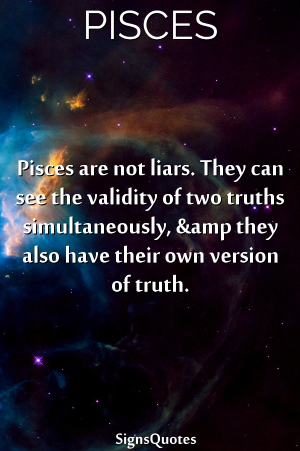 Pisces are not liars. They can see the validity of two truths simultaneously, &amp they also have their own version of truth.