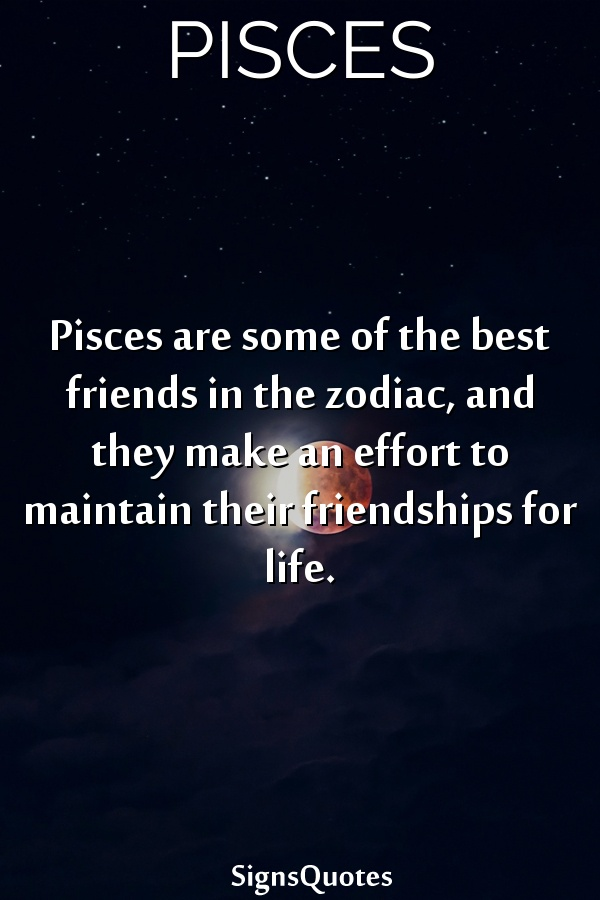 Pisces are some of the best friends in the zodiac, and they make an effort to maintain their friendships for life.