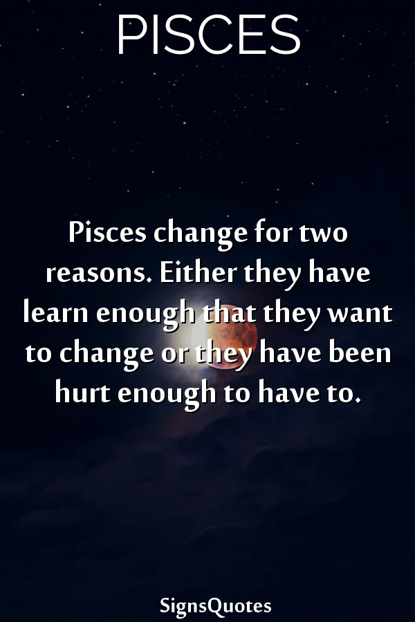 Pisces change for two reasons. Either they have learn enough that they want to change or they have been hurt enough to have to.