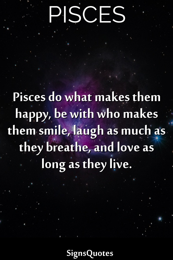Pisces do what makes them happy, be with who makes them smile, laugh as much as they breathe, and love as long as they live.