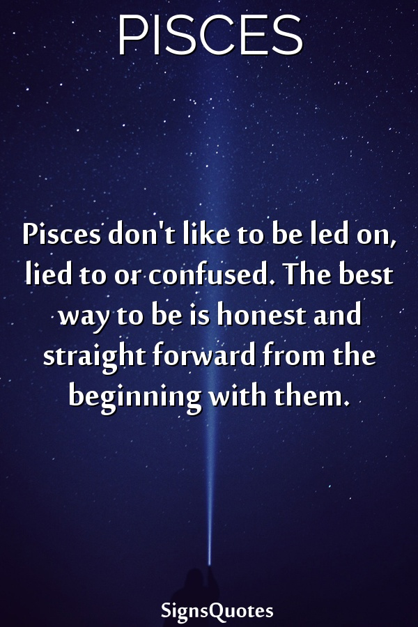 Pisces don't like to be led on, lied to or confused. The best way to be is honest and straight forward from the beginning with them.
