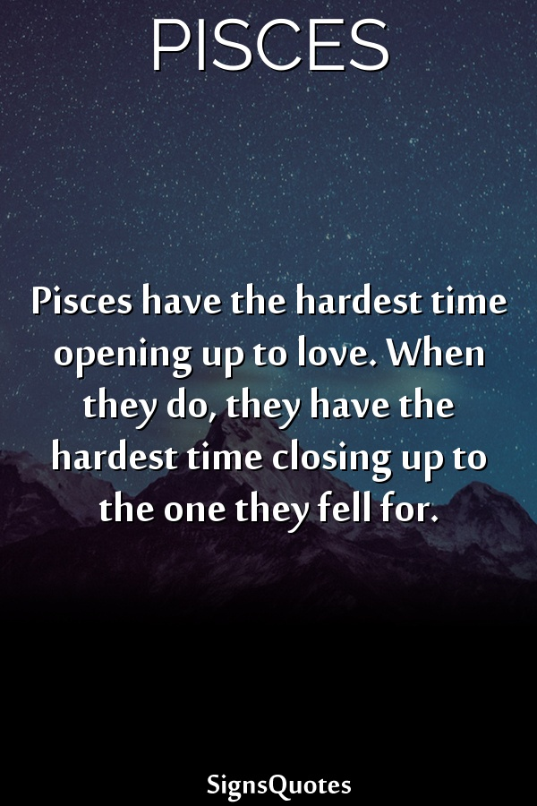 Pisces have the hardest time opening up to love. When they do, they have the hardest time closing up to the one they fell for.