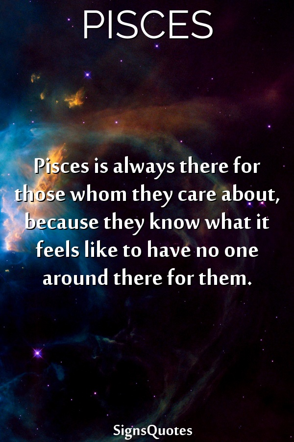 Pisces is always there for those whom they care about, because they know what it feels like to have no one around there for them.