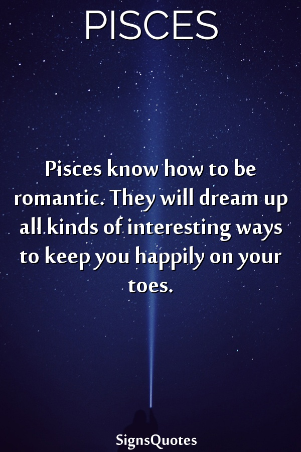 Pisces know how to be romantic. They will dream up all kinds of interesting ways to keep you happily on your toes.