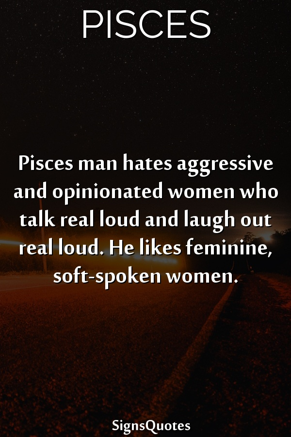Pisces man hates aggressive and opinionated women who talk real loud and laugh out real loud. He likes feminine, soft-spoken women.