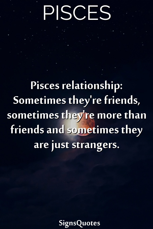 Pisces relationship: Sometimes they're friends, sometimes they're more than friends and sometimes they are just strangers.