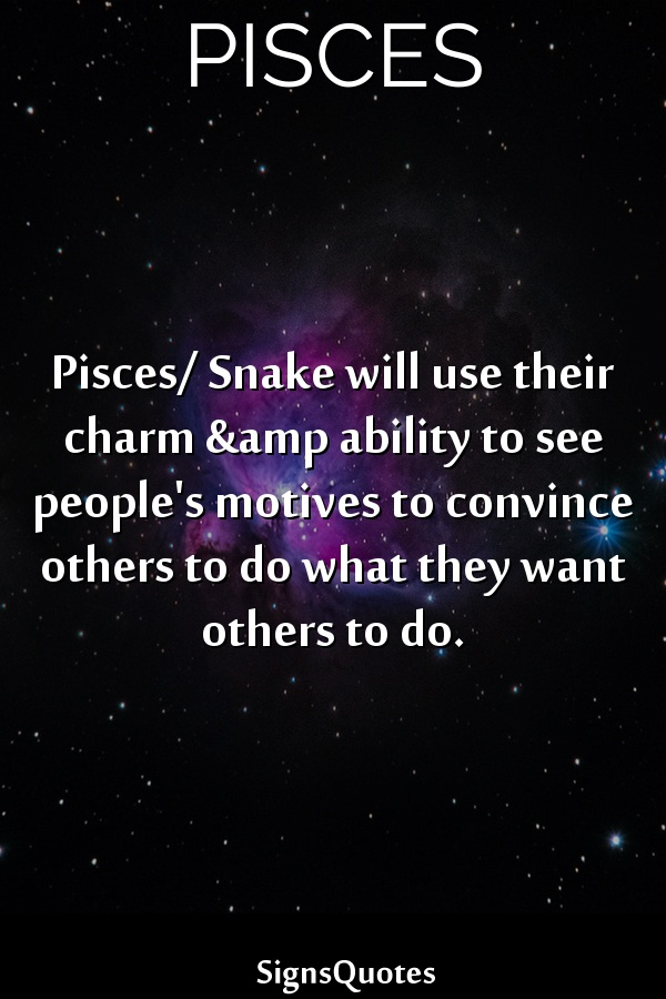 Pisces/ Snake will use their charm &amp ability to see people's motives to convince others to do what they want others to do.