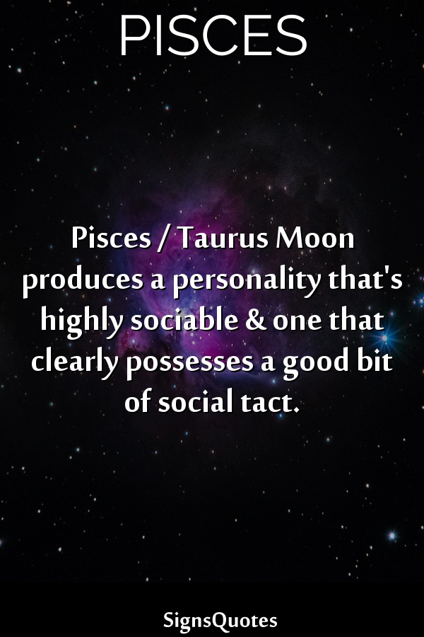 Pisces /  Taurus Moon produces a personality that's highly sociable & one that clearly possesses a good bit of social tact.