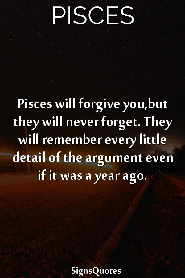 Pisces will forgive you,but they will never forget. They will remember every little detail of the argument even if it was a year ago.