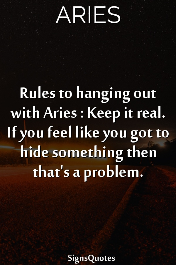 Rules to hanging out with  Aries : Keep it real. If you feel like you got to hide something then that's a problem.