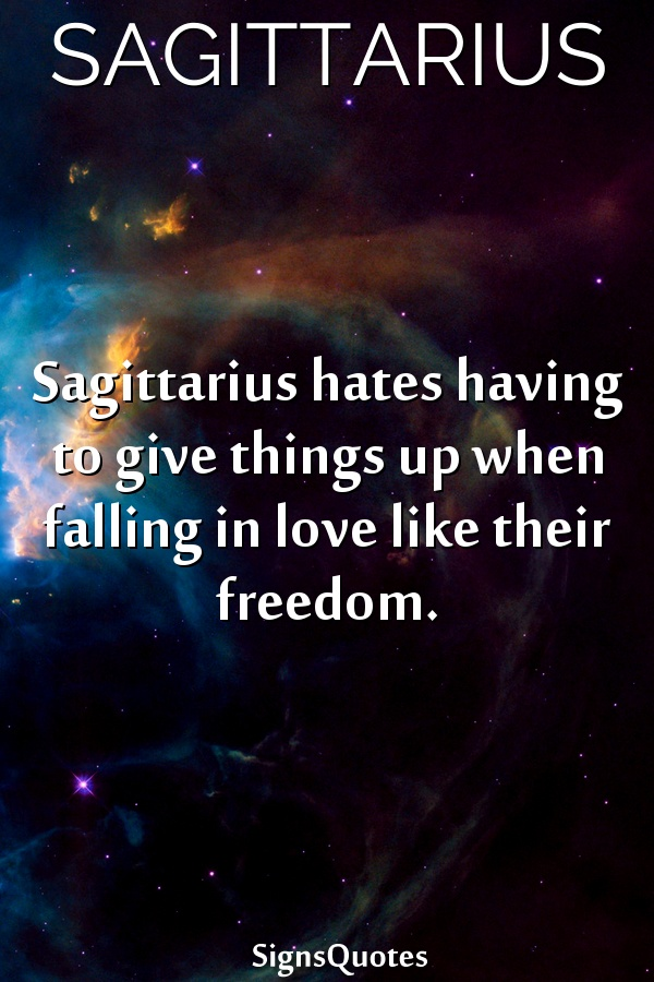 Sagittarius hates having to give things up when falling in love like their freedom.