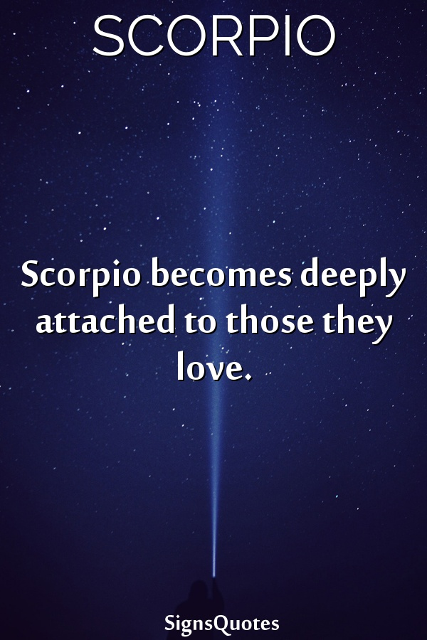 Scorpio becomes deeply attached to those they love.