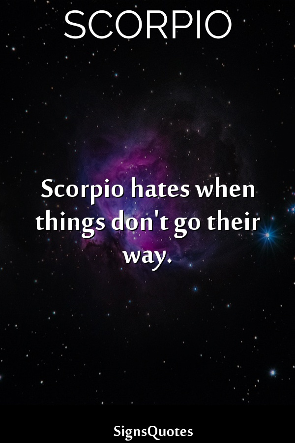 Scorpio hates when things don't go their way.