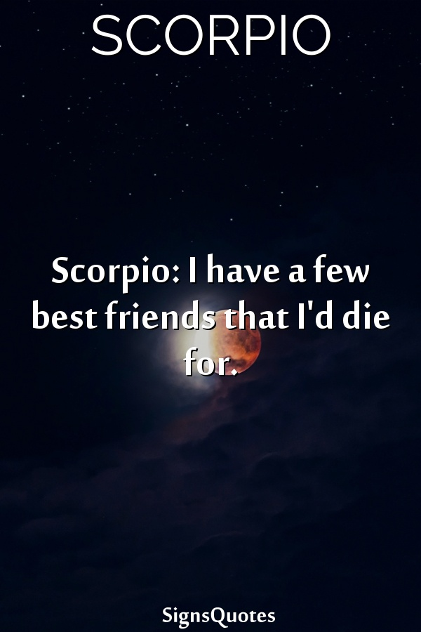 Scorpio: I have a few best friends that I'd die for.
