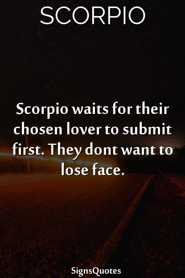 Scorpio waits for their chosen lover to submit first. They dont want to lose face.