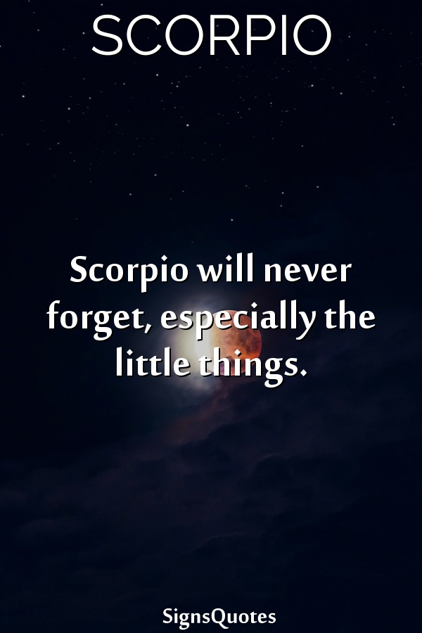 Scorpio will never forget, especially the little things.