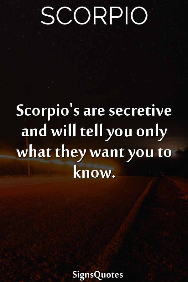 Scorpio's are secretive and will tell you only what they want you to know.